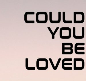 Could you be loved